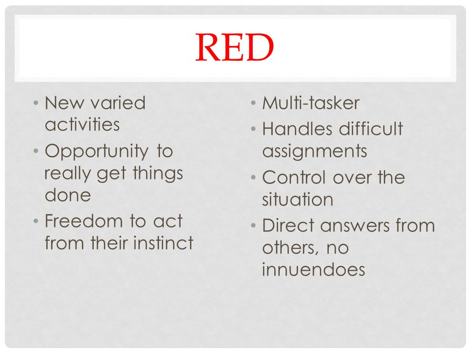 RED New varied activities Opportunity to really get things done Freedom to act from their instinct Multi-tasker Handles difficult assignments Control over the situation Direct answers from others, no innuendoes