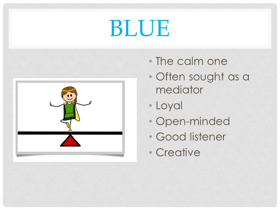 BLUE The calm one Often sought as a mediator Loyal Open-minded Good listener Creative
