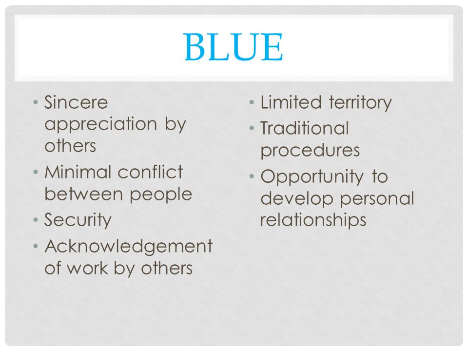 BLUE Sincere appreciation by others Minimal conflict between people Security Acknowledgement of work by others Limited territory Traditional procedures Opportunity to develop personal relationships