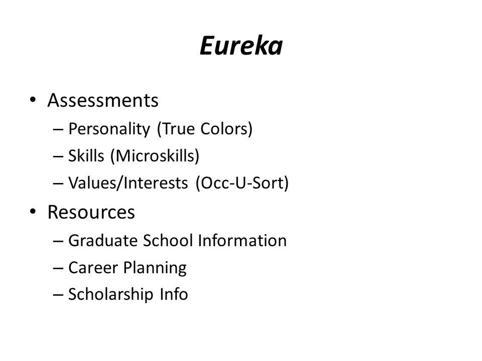 Eureka Assessments – Personality (True Colors) – Skills (Microskills) – Values/Interests (Occ-U-Sort) Resources – Graduate School Information – Career