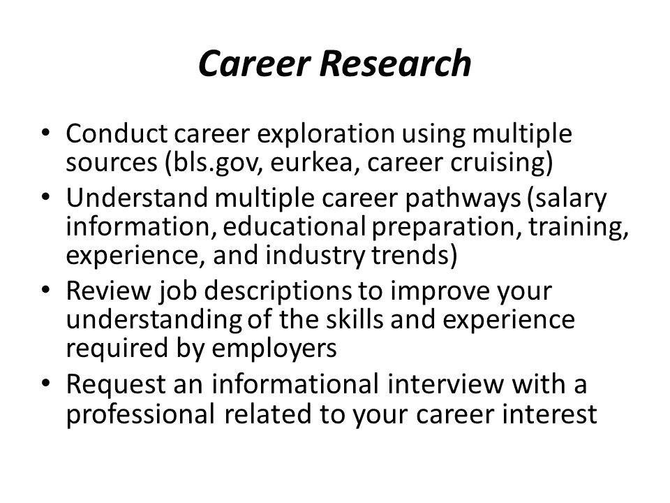 Career Research Conduct career exploration using multiple sources (bls.gov, eurkea, career cruising) Understand multiple career pathways (salary infor