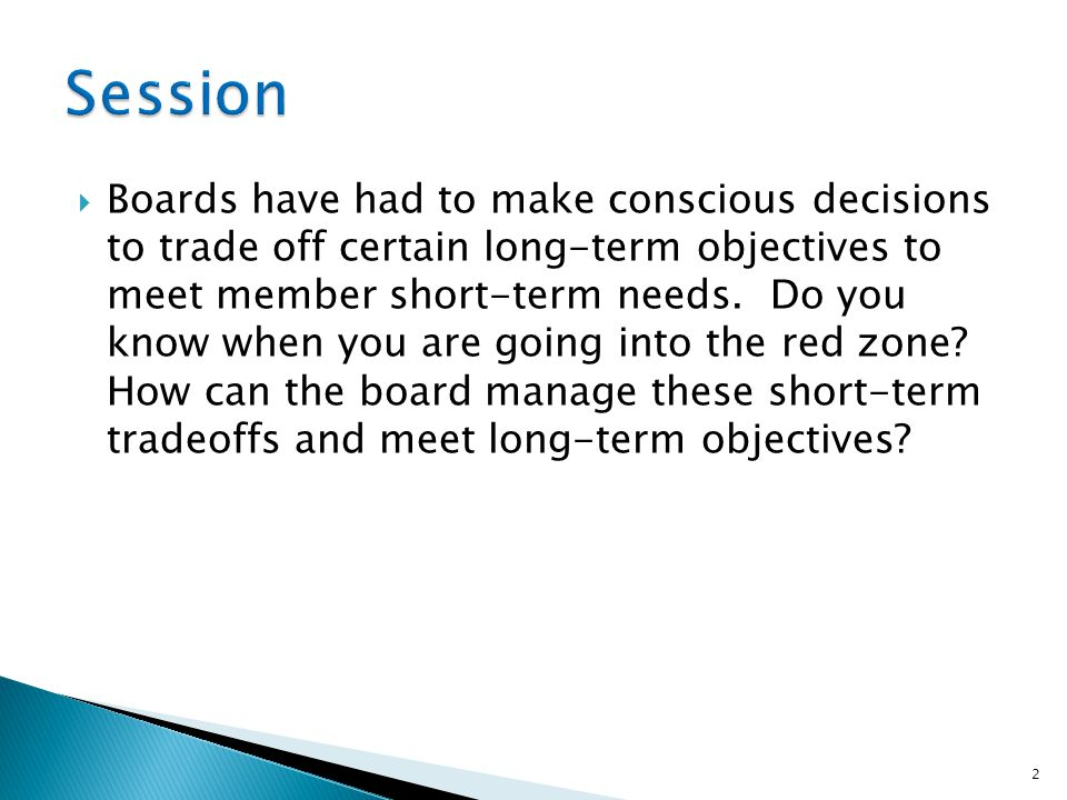  Boards have had to make conscious decisions to trade off certain long-term objectives to meet member short-term needs.