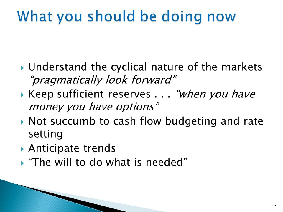  Understand the cyclical nature of the markets pragmatically look forward  Keep sufficient reserves...