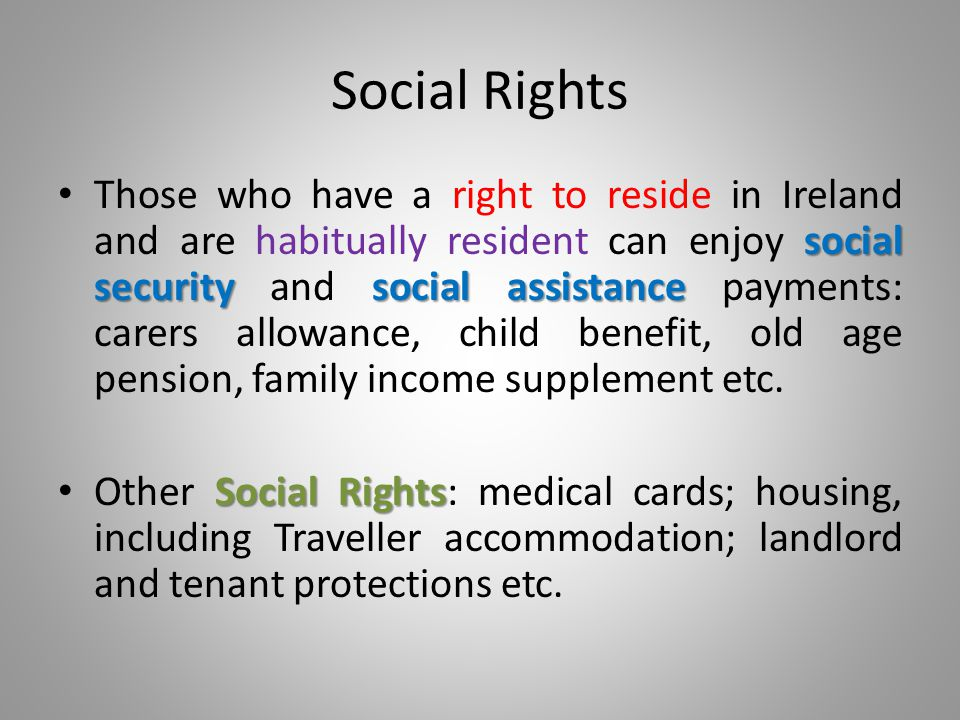 Social Rights social securitysocial assistance Those who have a right to reside in Ireland and are habitually resident can enjoy social security and social assistance payments: carers allowance, child benefit, old age pension, family income supplement etc.