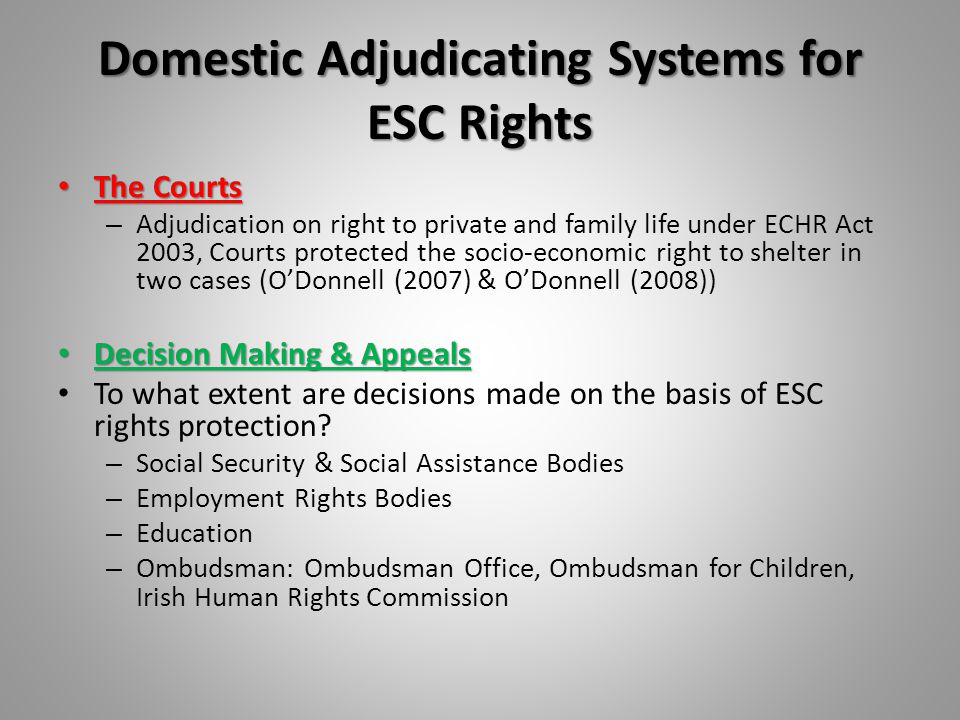 Domestic Adjudicating Systems for ESC Rights The Courts The Courts – Adjudication on right to private and family life under ECHR Act 2003, Courts protected the socio-economic right to shelter in two cases (O'Donnell (2007) & O'Donnell (2008)) Decision Making & Appeals Decision Making & Appeals To what extent are decisions made on the basis of ESC rights protection.