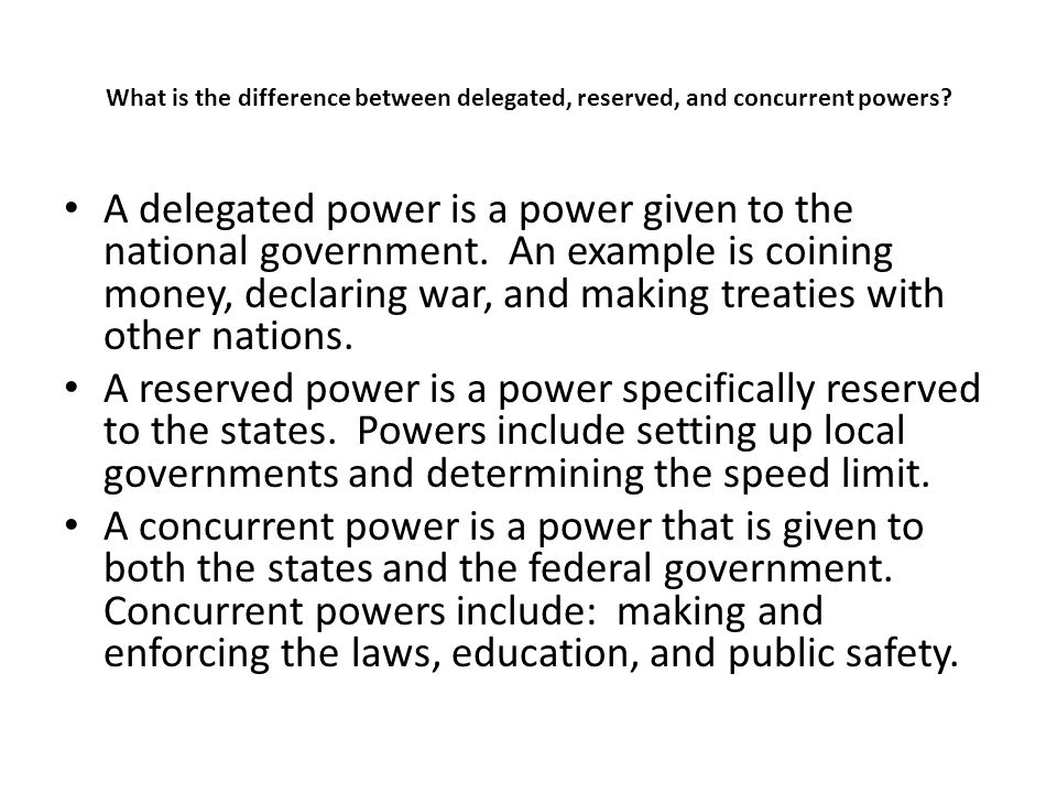 What is the difference between delegated, reserved, and concurrent powers? A delegated power is a power given to the national government. An example i