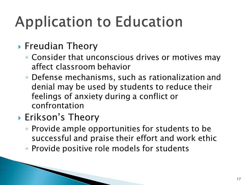  Freudian Theory ◦ Consider that unconscious drives or motives may affect classroom behavior ◦ Defense mechanisms, such as rationalization and denial may be used by students to reduce their feelings of anxiety during a conflict or confrontation  Erikson's Theory ◦ Provide ample opportunities for students to be successful and praise their effort and work ethic ◦ Provide positive role models for students 17