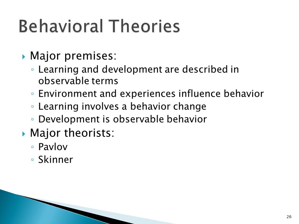  Major premises: ◦ Learning and development are described in observable terms ◦ Environment and experiences influence behavior ◦ Learning involves a behavior change ◦ Development is observable behavior  Major theorists: ◦ Pavlov ◦ Skinner 26