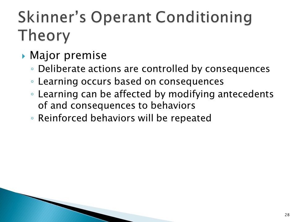  Major premise ◦ Deliberate actions are controlled by consequences ◦ Learning occurs based on consequences ◦ Learning can be affected by modifying antecedents of and consequences to behaviors ◦ Reinforced behaviors will be repeated 28