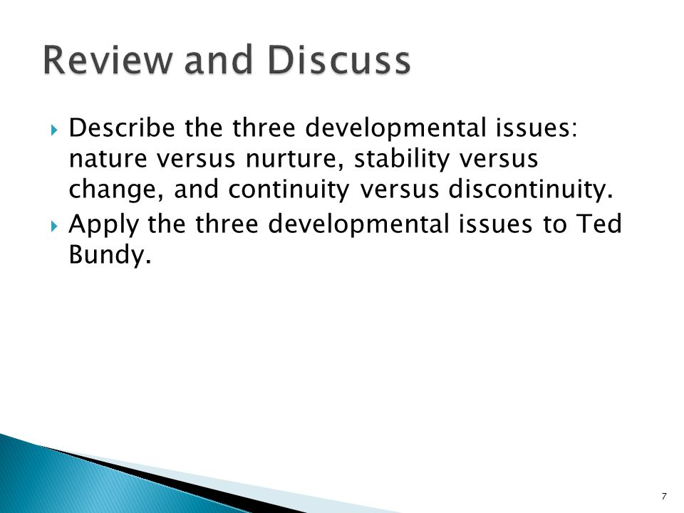  Describe the three developmental issues: nature versus nurture, stability versus change, and continuity versus discontinuity.