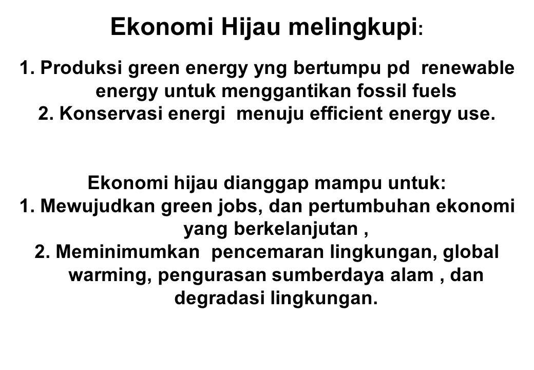 Ekonomi Hijau melingkupi : 1. Produksi green energy yng bertumpu pd renewable energy untuk menggantikan fossil fuels 2. Konservasi energi menuju effic