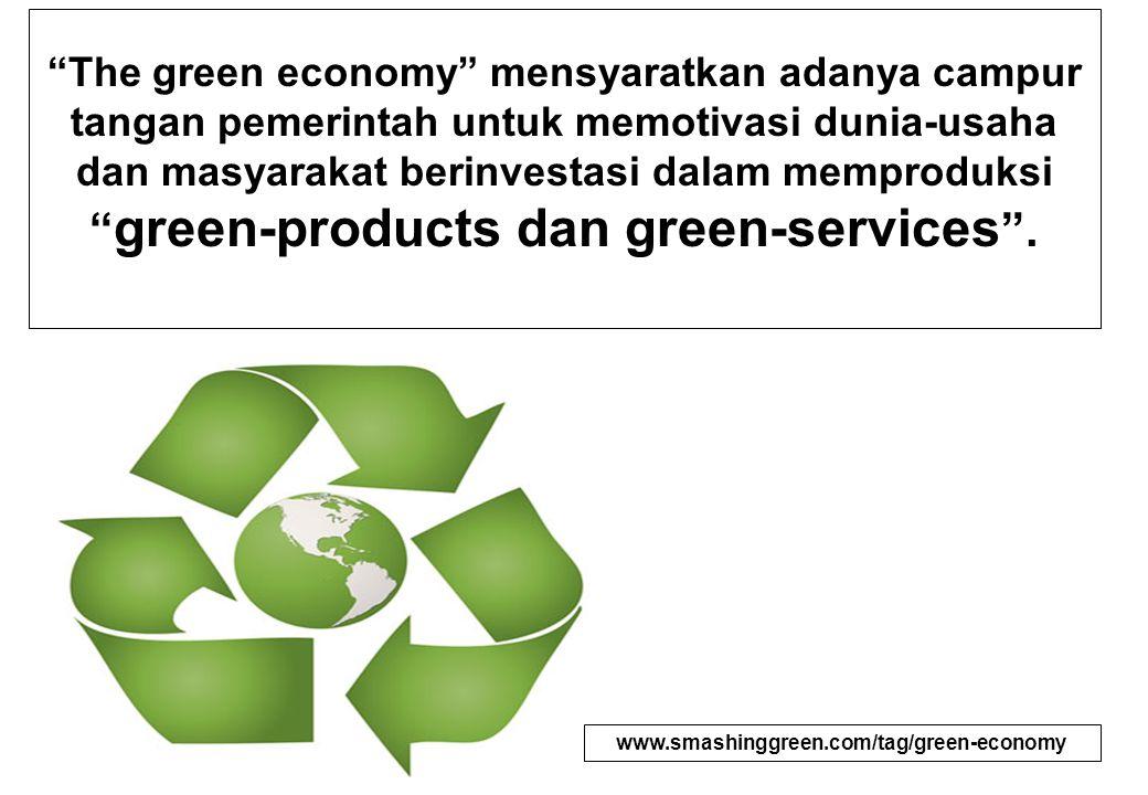 """""""The green economy"""" mensyaratkan adanya campur tangan pemerintah untuk memotivasi dunia-usaha dan masyarakat berinvestasi dalam memproduksi """" green-pr"""