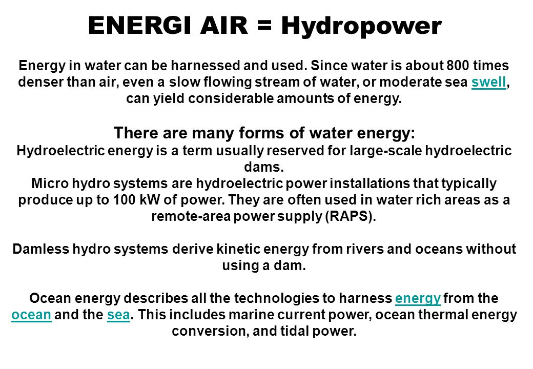 ENERGI AIR = Hydropower Energy in water can be harnessed and used. Since water is about 800 times denser than air, even a slow flowing stream of water