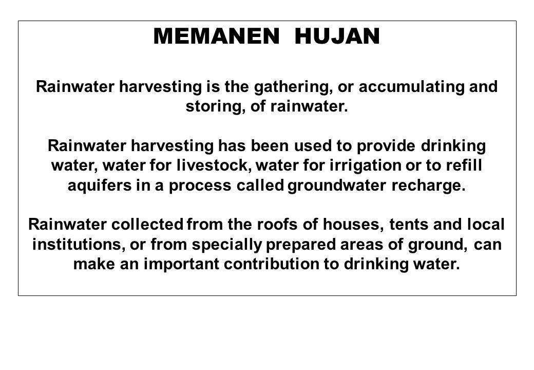 MEMANEN HUJAN Rainwater harvesting is the gathering, or accumulating and storing, of rainwater. Rainwater harvesting has been used to provide drinking