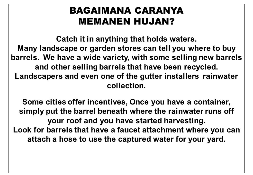 BAGAIMANA CARANYA MEMANEN HUJAN? Catch it in anything that holds waters. Many landscape or garden stores can tell you where to buy barrels. We have a