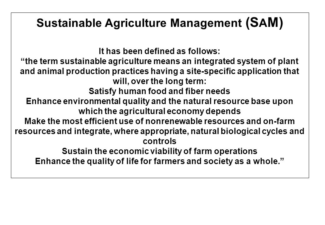 """Sustainable Agriculture Management (S A M) It has been defined as follows: """"the term sustainable agriculture means an integrated system of plant and a"""