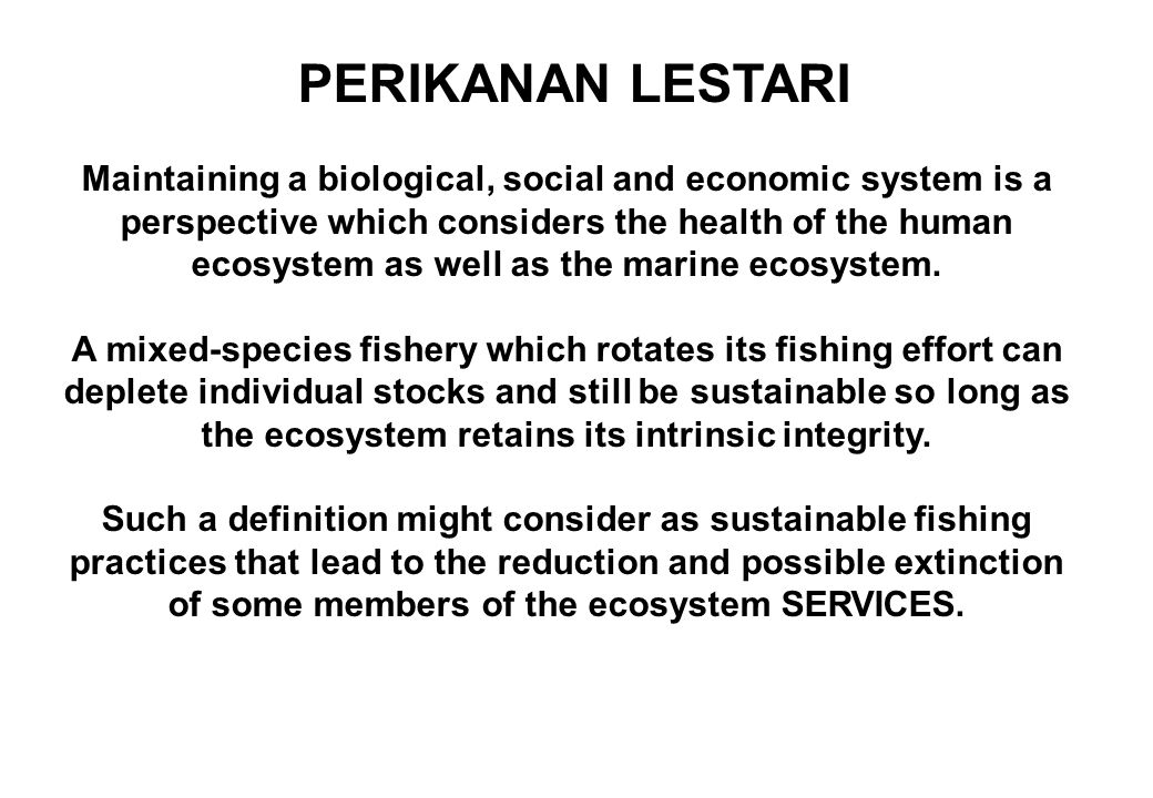 PERIKANAN LESTARI Maintaining a biological, social and economic system is a perspective which considers the health of the human ecosystem as well as t
