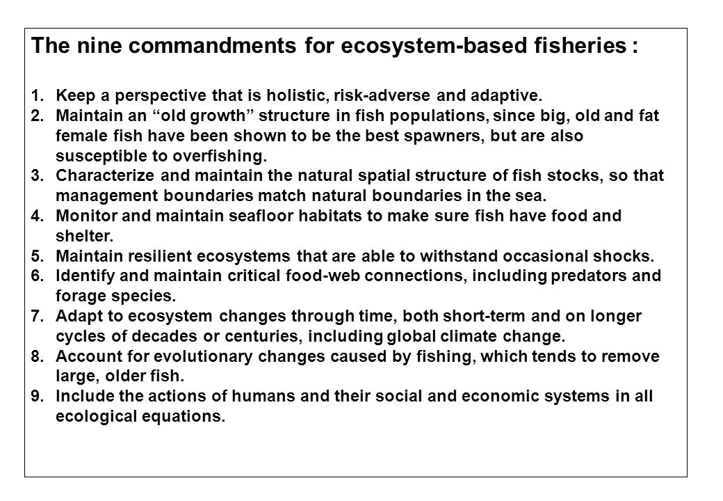"""The nine commandments for ecosystem-based fisheries : 1.Keep a perspective that is holistic, risk-adverse and adaptive. 2.Maintain an """"old growth"""" str"""
