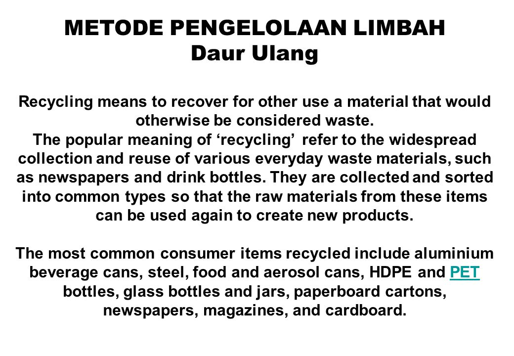 METODE PENGELOLAAN LIMBAH Daur Ulang Recycling means to recover for other use a material that would otherwise be considered waste. The popular meaning