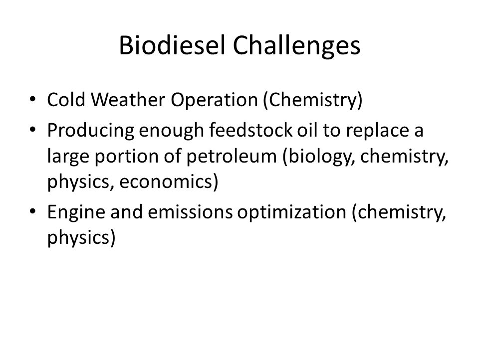 Biodiesel Challenges Cold Weather Operation (Chemistry) Producing enough feedstock oil to replace a large portion of petroleum (biology, chemistry, physics, economics) Engine and emissions optimization (chemistry, physics)