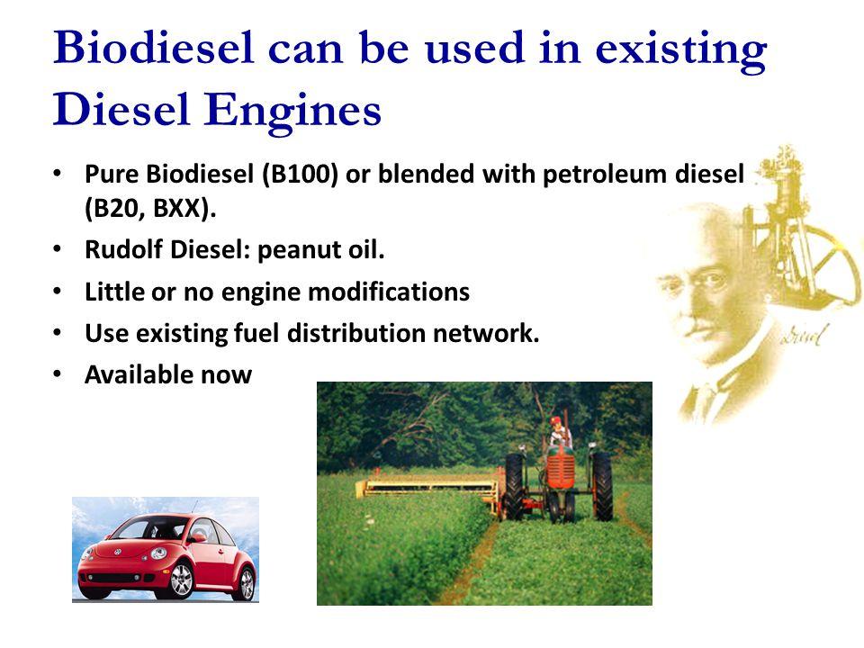 Biodiesel can be used in existing Diesel Engines Pure Biodiesel (B100) or blended with petroleum diesel (B20, BXX). Rudolf Diesel: peanut oil. Little