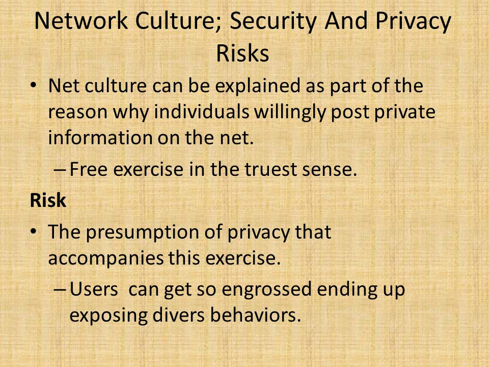 Network Culture; Security And Privacy Risks Net culture can be explained as part of the reason why individuals willingly post private information on the net.