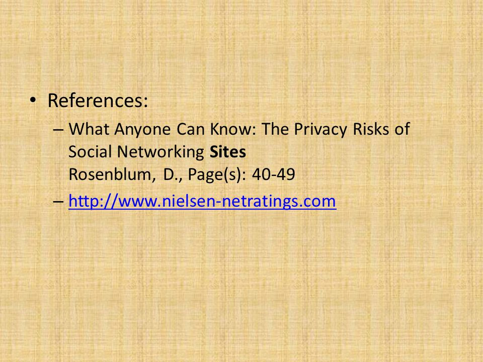 References: – What Anyone Can Know: The Privacy Risks of Social Networking Sites Rosenblum, D., Page(s): 40-49 – http://www.nielsen-netratings.com http://www.nielsen-netratings.com