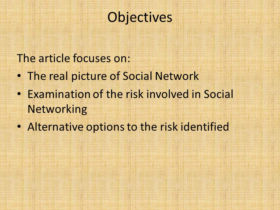 Objectives The article focuses on: The real picture of Social Network Examination of the risk involved in Social Networking Alternative options to the risk identified