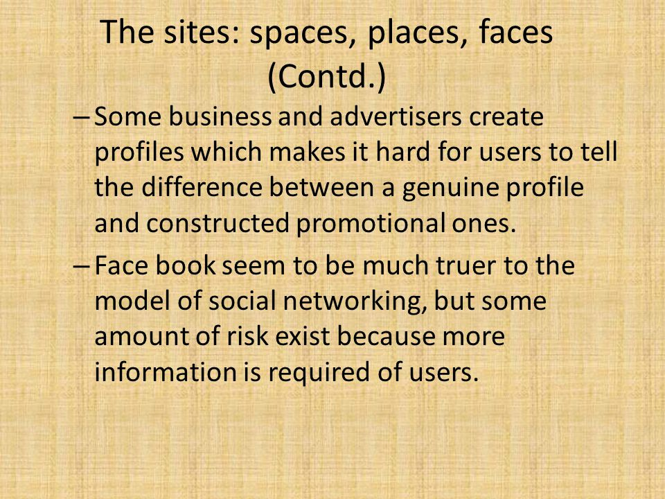 The sites: spaces, places, faces (Contd.) – Some business and advertisers create profiles which makes it hard for users to tell the difference between a genuine profile and constructed promotional ones.