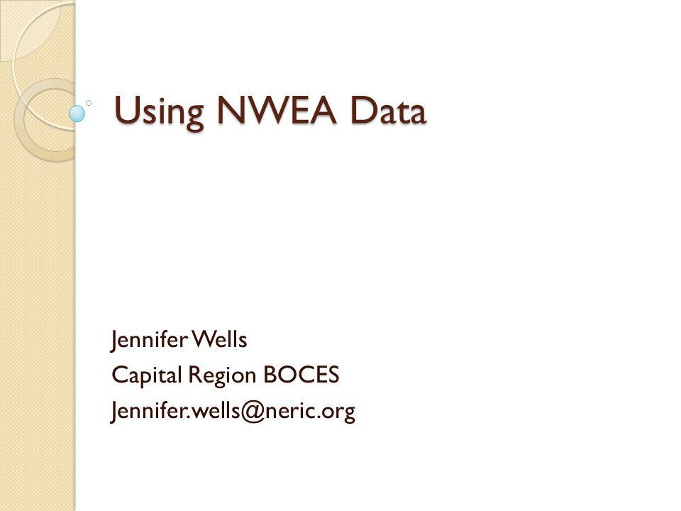 Using NWEA Data Jennifer Wells Capital Region BOCES Jennifer.wells@neric.org