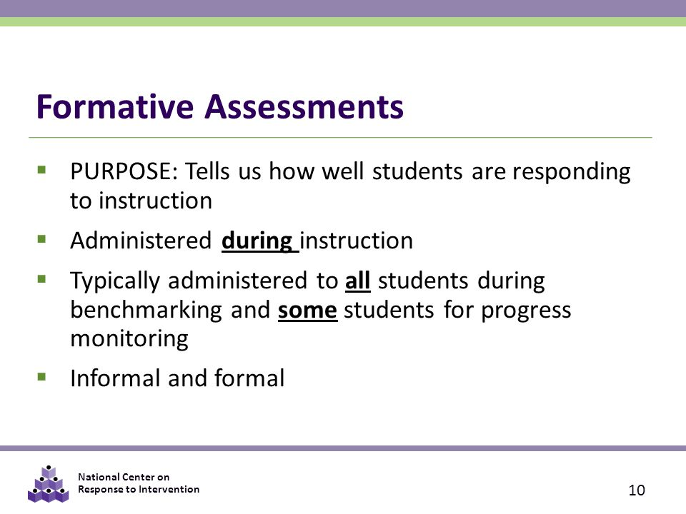 National Center on Response to Intervention Formative Assessments  PURPOSE: Tells us how well students are responding to instruction  Administered during instruction  Typically administered to all students during benchmarking and some students for progress monitoring  Informal and formal 10