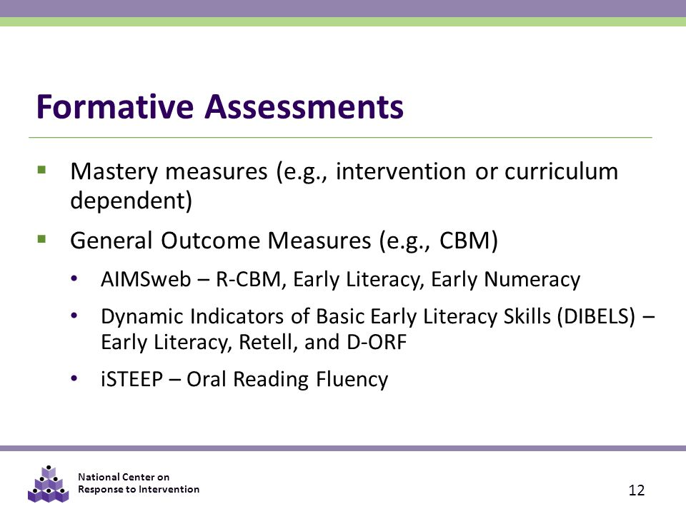 National Center on Response to Intervention Formative Assessments  Mastery measures (e.g., intervention or curriculum dependent)  General Outcome Measures (e.g., CBM) AIMSweb – R-CBM, Early Literacy, Early Numeracy Dynamic Indicators of Basic Early Literacy Skills (DIBELS) – Early Literacy, Retell, and D-ORF iSTEEP – Oral Reading Fluency 12