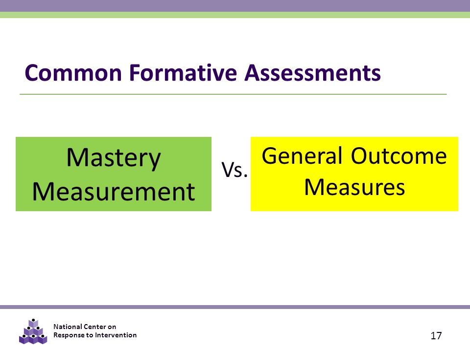 National Center on Response to Intervention Common Formative Assessments Mastery Measurement General Outcome Measures Vs.