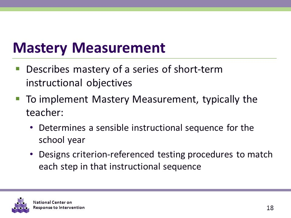 National Center on Response to Intervention Mastery Measurement  Describes mastery of a series of short-term instructional objectives  To implement Mastery Measurement, typically the teacher: Determines a sensible instructional sequence for the school year Designs criterion-referenced testing procedures to match each step in that instructional sequence 18