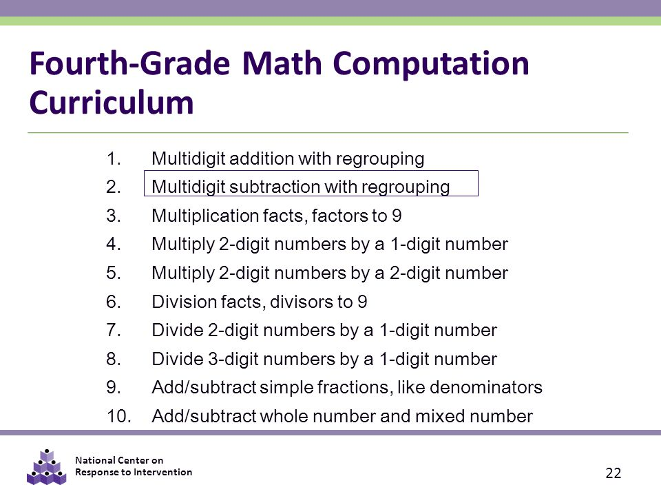 National Center on Response to Intervention 1.Multidigit addition with regrouping 2.Multidigit subtraction with regrouping 3.Multiplication facts, factors to 9 4.Multiply 2-digit numbers by a 1-digit number 5.Multiply 2-digit numbers by a 2-digit number 6.Division facts, divisors to 9 7.Divide 2-digit numbers by a 1-digit number 8.Divide 3-digit numbers by a 1-digit number 9.Add/subtract simple fractions, like denominators 10.Add/subtract whole number and mixed number Fourth-Grade Math Computation Curriculum 22