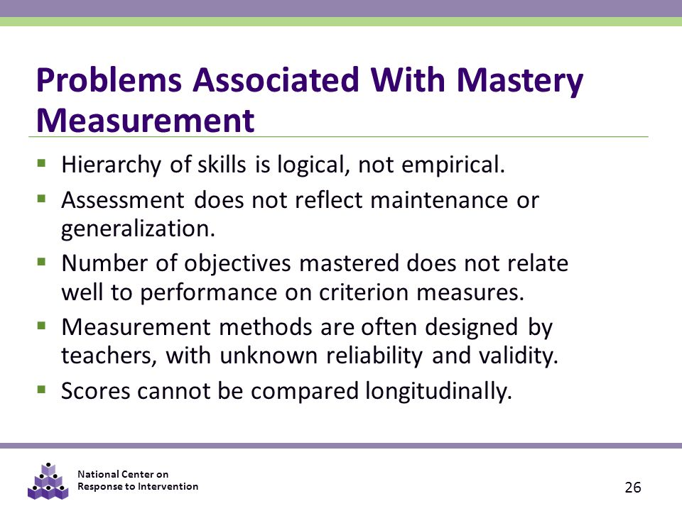 National Center on Response to Intervention Problems Associated With Mastery Measurement  Hierarchy of skills is logical, not empirical.