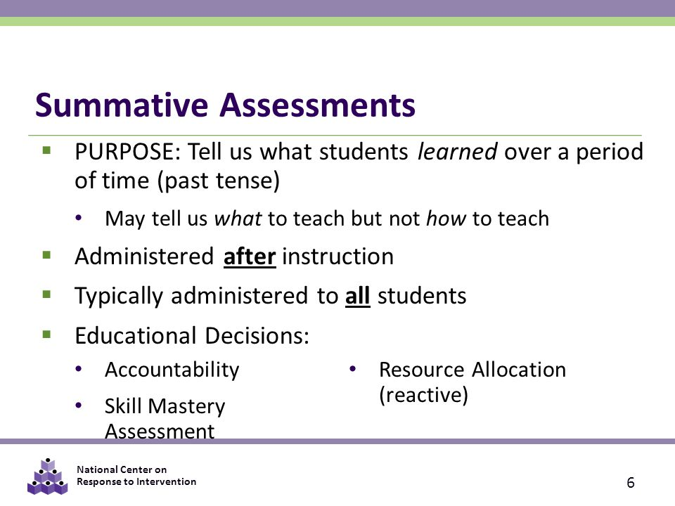 National Center on Response to Intervention Summative Assessments  PURPOSE: Tell us what students learned over a period of time (past tense) May tell us what to teach but not how to teach  Administered after instruction  Typically administered to all students  Educational Decisions: 6 Accountability Skill Mastery Assessment Resource Allocation (reactive)