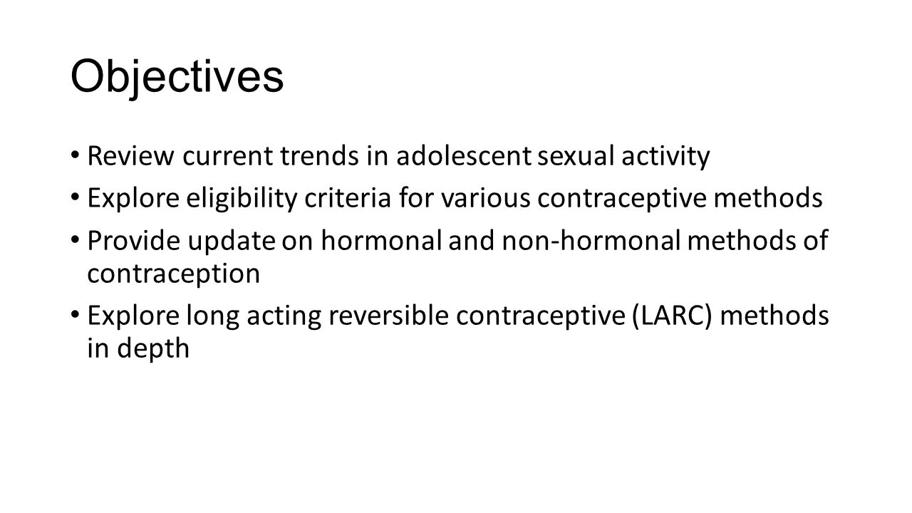 Objectives Review current trends in adolescent sexual activity Explore eligibility criteria for various contraceptive methods Provide update on hormonal and non-hormonal methods of contraception Explore long acting reversible contraceptive (LARC) methods in depth