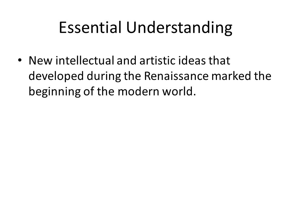 Essential Understanding New intellectual and artistic ideas that developed during the Renaissance marked the beginning of the modern world.