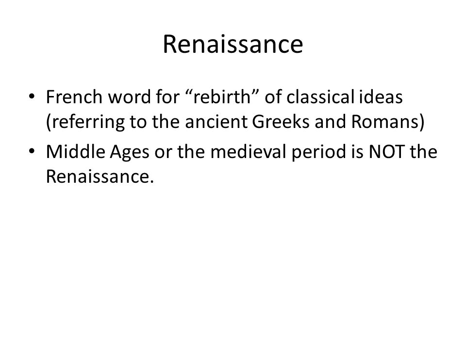 Renaissance French word for rebirth of classical ideas (referring to the ancient Greeks and Romans) Middle Ages or the medieval period is NOT the Renaissance.