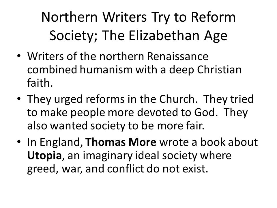 Northern Writers Try to Reform Society; The Elizabethan Age Writers of the northern Renaissance combined humanism with a deep Christian faith.
