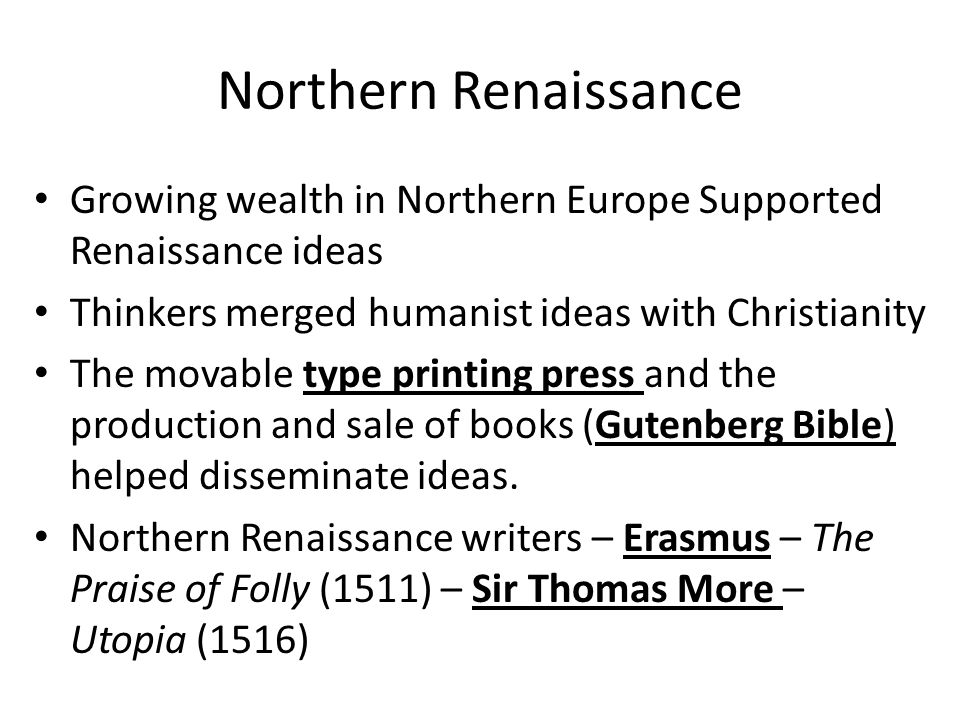 Northern Renaissance Growing wealth in Northern Europe Supported Renaissance ideas Thinkers merged humanist ideas with Christianity The movable type printing press and the production and sale of books (Gutenberg Bible) helped disseminate ideas.