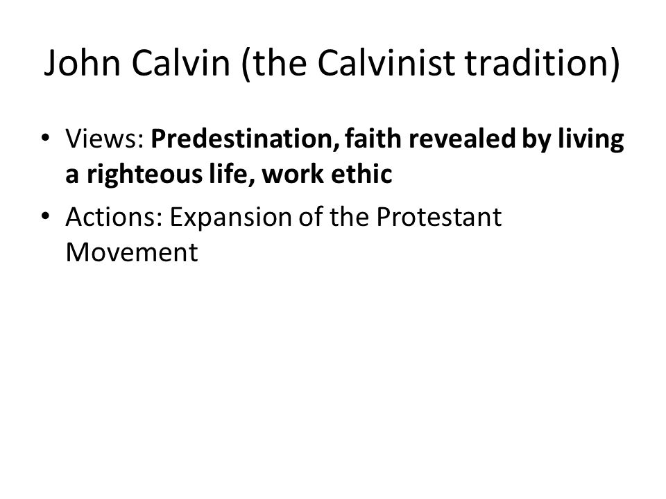 John Calvin (the Calvinist tradition) Views: Predestination, faith revealed by living a righteous life, work ethic Actions: Expansion of the Protestant Movement