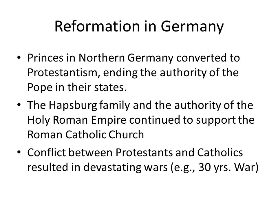 Reformation in Germany Princes in Northern Germany converted to Protestantism, ending the authority of the Pope in their states.