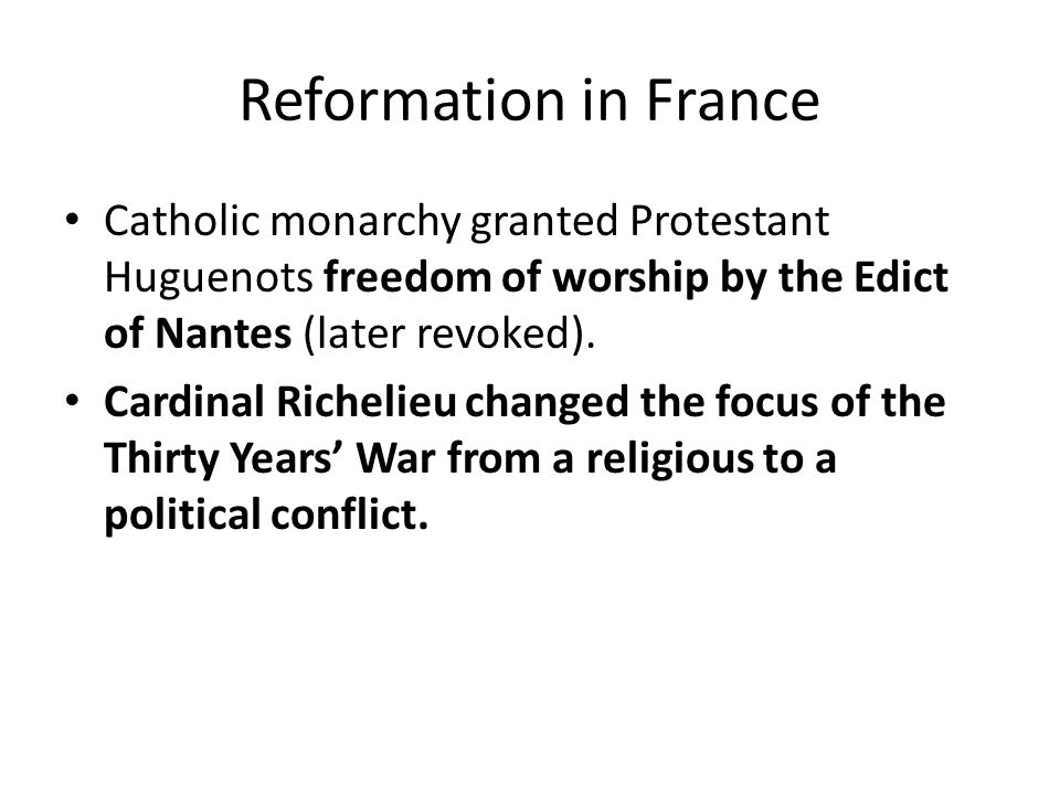 Reformation in France Catholic monarchy granted Protestant Huguenots freedom of worship by the Edict of Nantes (later revoked).