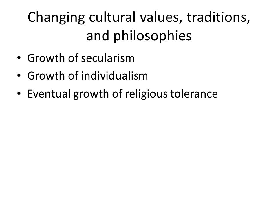 Changing cultural values, traditions, and philosophies Growth of secularism Growth of individualism Eventual growth of religious tolerance