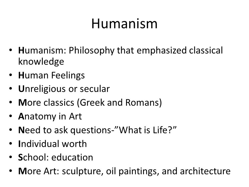 Humanism Humanism: Philosophy that emphasized classical knowledge Human Feelings Unreligious or secular More classics (Greek and Romans) Anatomy in Art Need to ask questions- What is Life? Individual worth School: education More Art: sculpture, oil paintings, and architecture