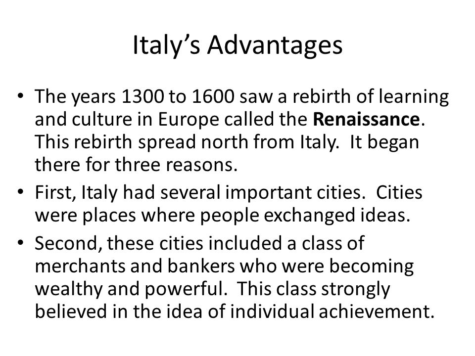 Italy's Advantages The years 1300 to 1600 saw a rebirth of learning and culture in Europe called the Renaissance.