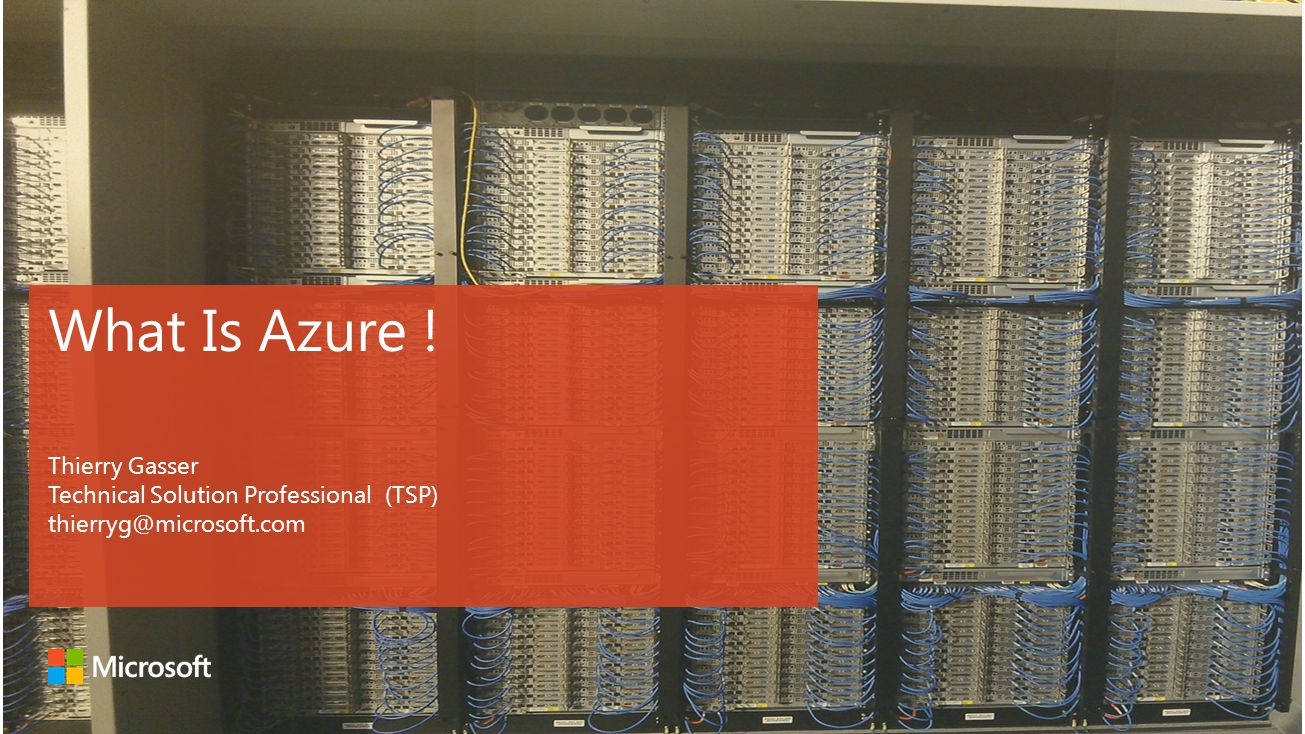 What Is Azure ! Thierry Gasser Technical Solution Professional (TSP) thierryg@microsoft.com