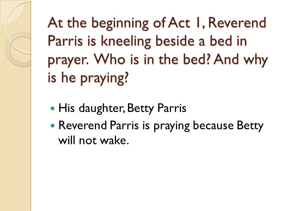 At the beginning of Act 1, Reverend Parris is kneeling beside a bed in prayer.